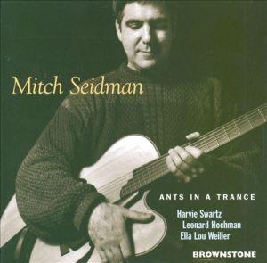 Mitch Seidman - Ants In A Trance (1995), with Harvie Swartz, Leonard Hochman and Ella Lou Weiller reissue (2002) Brownstone Records